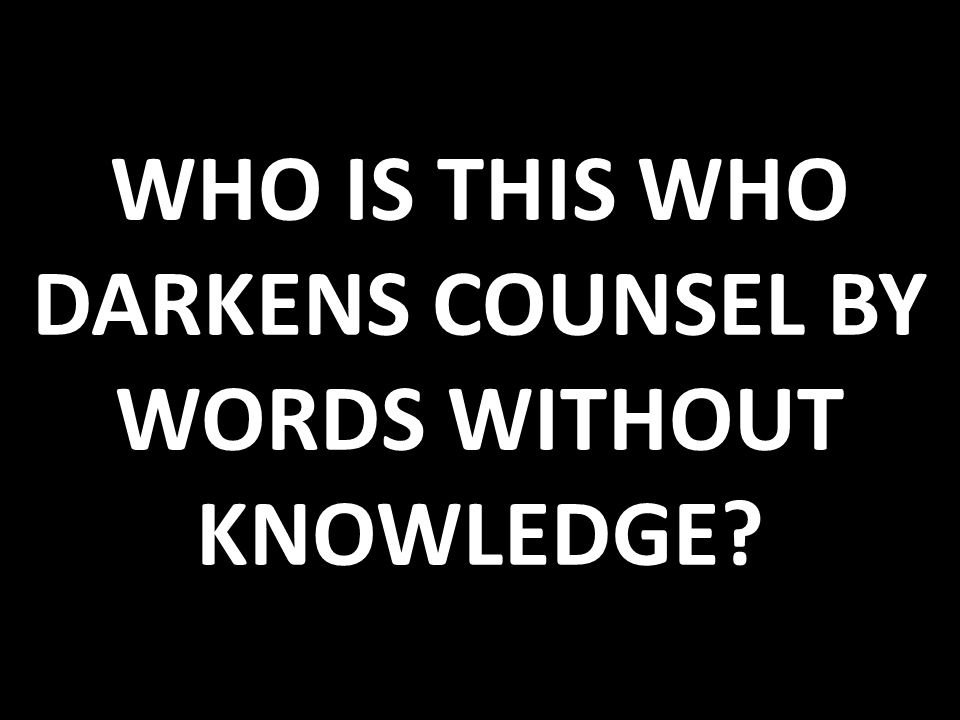 WHO IS THIS WHO DARKENS COUNSEL BY WORDS WITHOUT KNOWLEDGE?