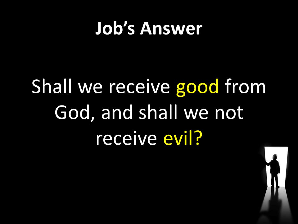Job's Answer Shall we receive good from God, and shall we not receive evil?