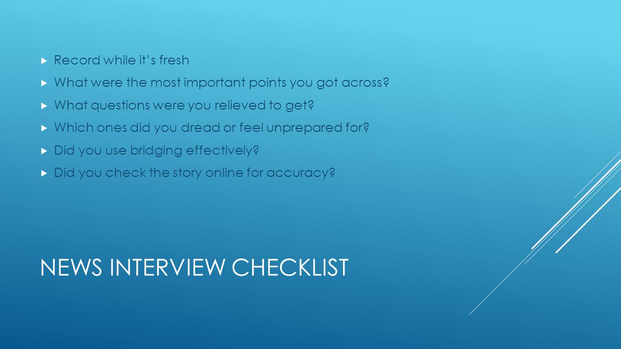 NEWS INTERVIEW CHECKLIST  Record while it's fresh  What were the most important points you got across.