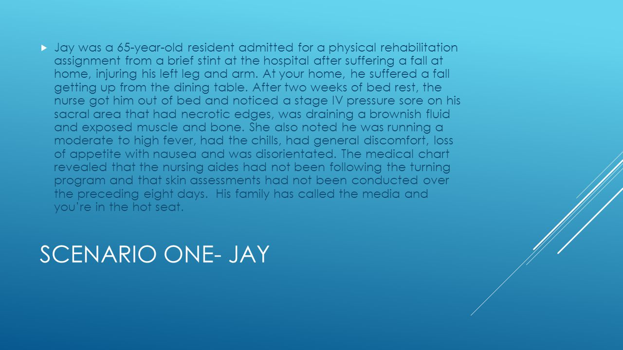 SCENARIO ONE- JAY  Jay was a 65-year-old resident admitted for a physical rehabilitation assignment from a brief stint at the hospital after suffering a fall at home, injuring his left leg and arm.