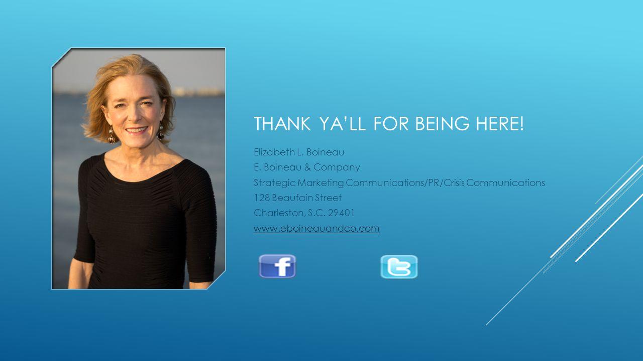 THANK YA'LL FOR BEING HERE! Elizabeth L. Boineau E. Boineau & Company Strategic Marketing Communications/PR/Crisis Communications 128 Beaufain Street