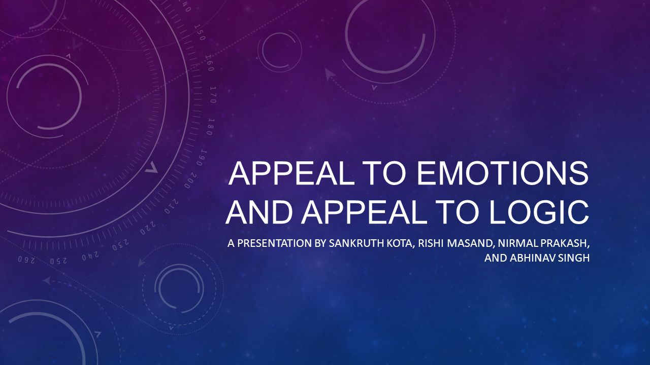 APPEAL TO EMOTIONS AND APPEAL TO LOGIC A PRESENTATION BY SANKRUTH KOTA, RISHI MASAND, NIRMAL PRAKASH, AND ABHINAV SINGH
