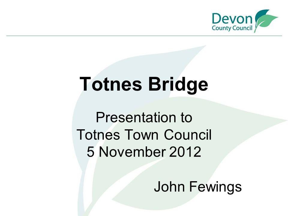 Totnes Bridge Presentation to Totnes Town Council 5 November 2012 John Fewings