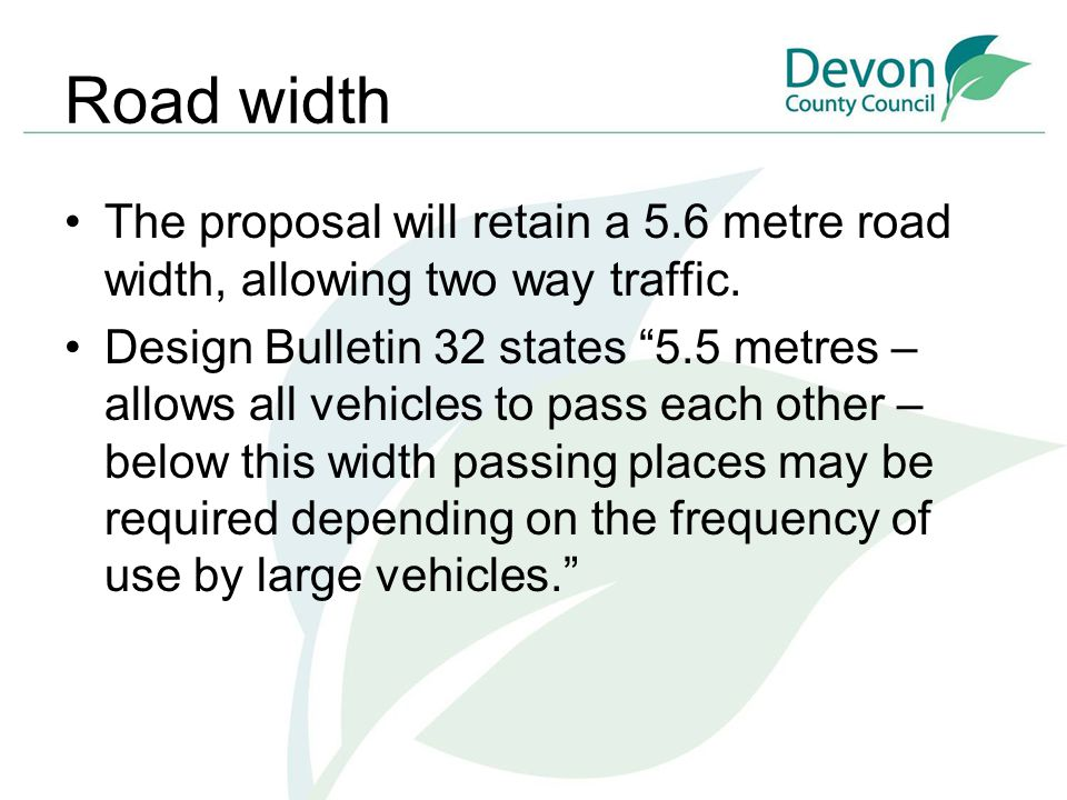 """Road width The proposal will retain a 5.6 metre road width, allowing two way traffic. Design Bulletin 32 states """"5.5 metres – allows all vehicles to p"""