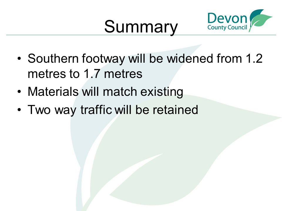 Summary Southern footway will be widened from 1.2 metres to 1.7 metres Materials will match existing Two way traffic will be retained