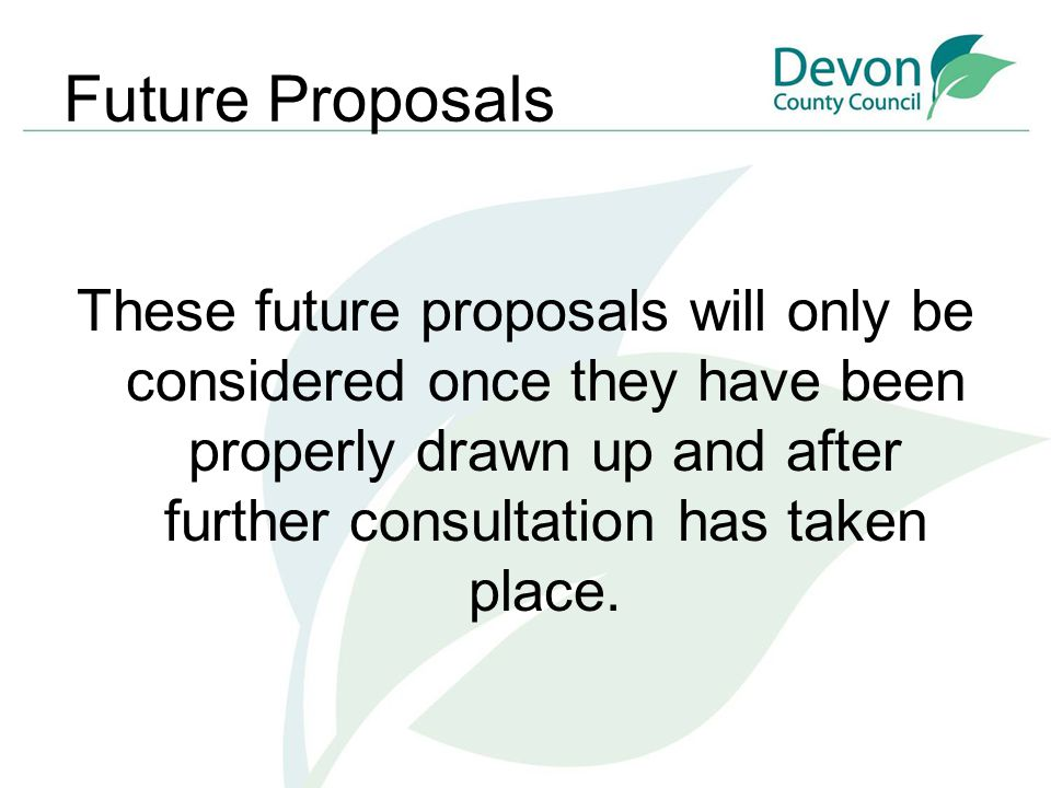 Future Proposals These future proposals will only be considered once they have been properly drawn up and after further consultation has taken place.