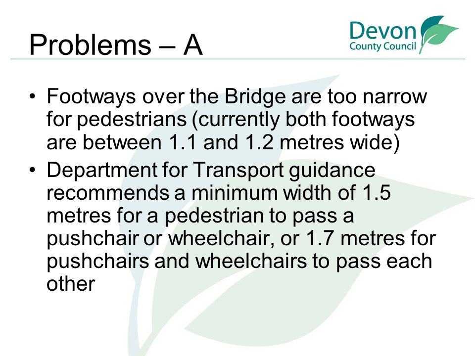 Problems – A Footways over the Bridge are too narrow for pedestrians (currently both footways are between 1.1 and 1.2 metres wide) Department for Transport guidance recommends a minimum width of 1.5 metres for a pedestrian to pass a pushchair or wheelchair, or 1.7 metres for pushchairs and wheelchairs to pass each other