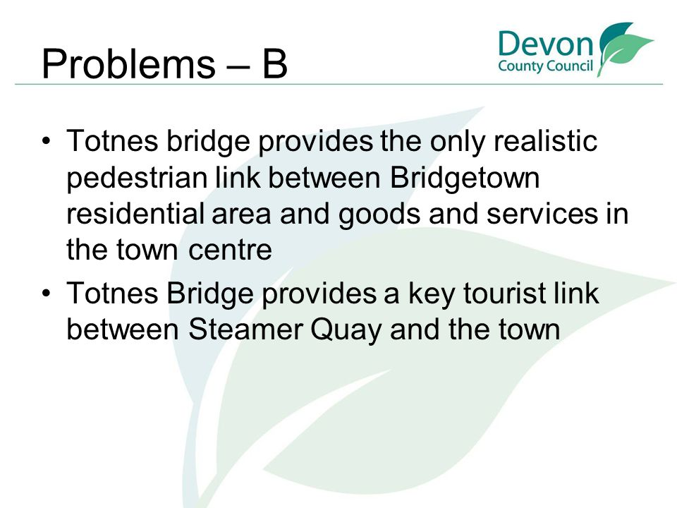 Problems – B Totnes bridge provides the only realistic pedestrian link between Bridgetown residential area and goods and services in the town centre T