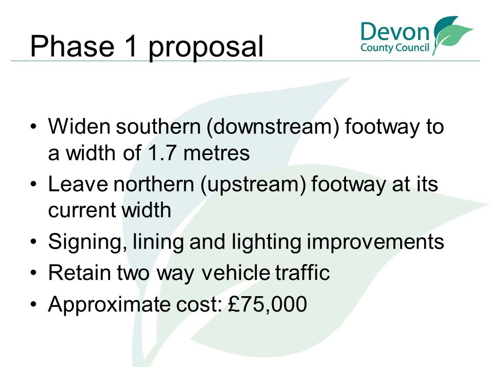Phase 1 proposal Widen southern (downstream) footway to a width of 1.7 metres Leave northern (upstream) footway at its current width Signing, lining a