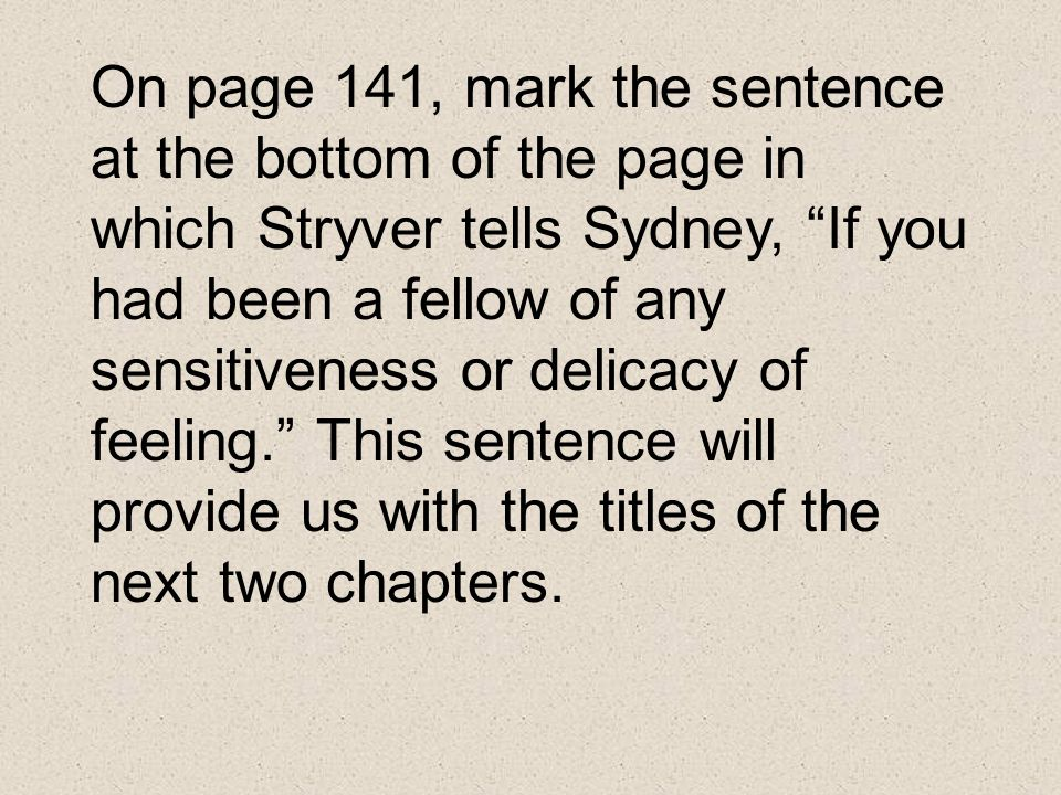 On page 141, mark the sentence at the bottom of the page in which Stryver tells Sydney, If you had been a fellow of any sensitiveness or delicacy of feeling. This sentence will provide us with the titles of the next two chapters.