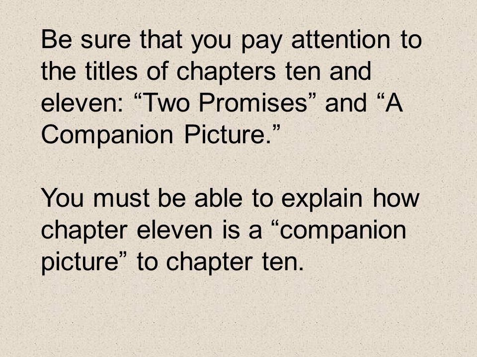Be sure that you pay attention to the titles of chapters ten and eleven: Two Promises and A Companion Picture. You must be able to explain how chapter eleven is a companion picture to chapter ten.
