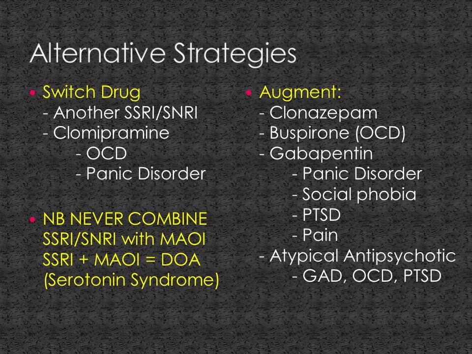 Switch Drug - Another SSRI/SNRI - Clomipramine - OCD - Panic Disorder NB NEVER COMBINE SSRI/SNRI with MAOI SSRI + MAOI = DOA (Serotonin Syndrome) Augment: - Clonazepam - Buspirone (OCD) - Gabapentin - Panic Disorder - Social phobia - PTSD - Pain - Atypical Antipsychotic - GAD, OCD, PTSD