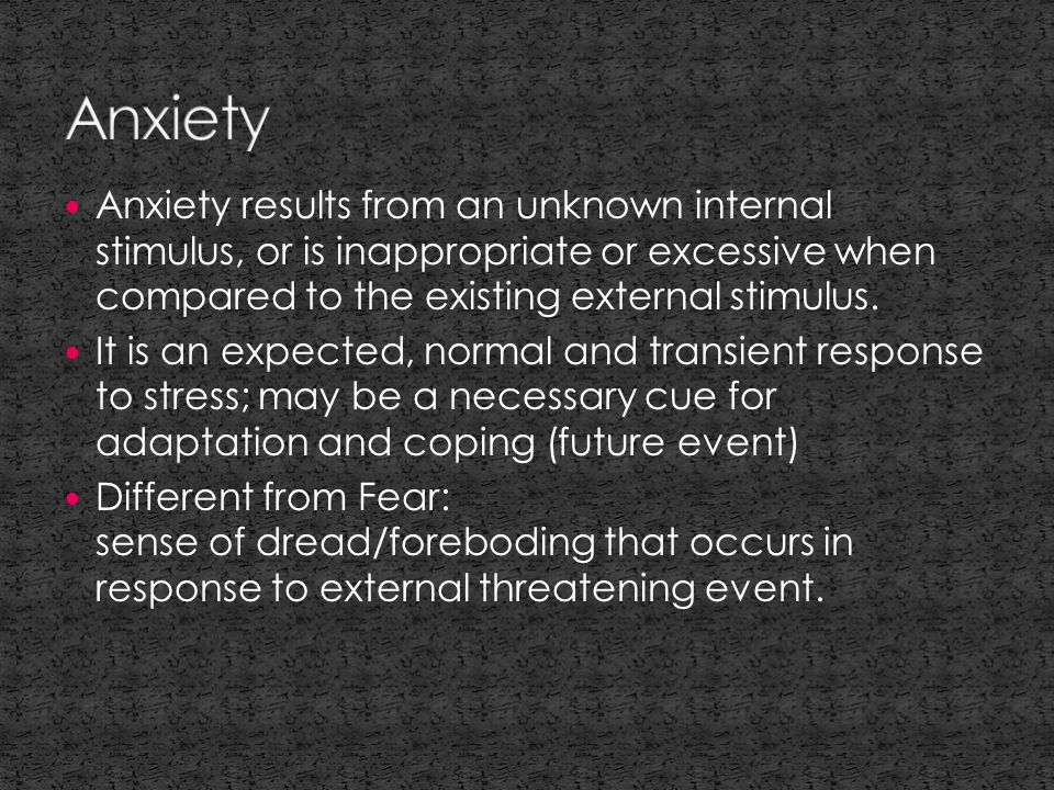 Anxiety results from an unknown internal stimulus, or is inappropriate or excessive when compared to the existing external stimulus.
