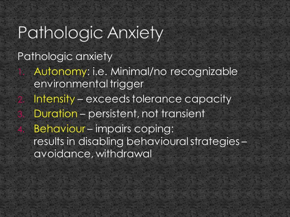 Pathologic anxiety 1. Autonomy: i.e. Minimal/no recognizable environmental trigger 2.