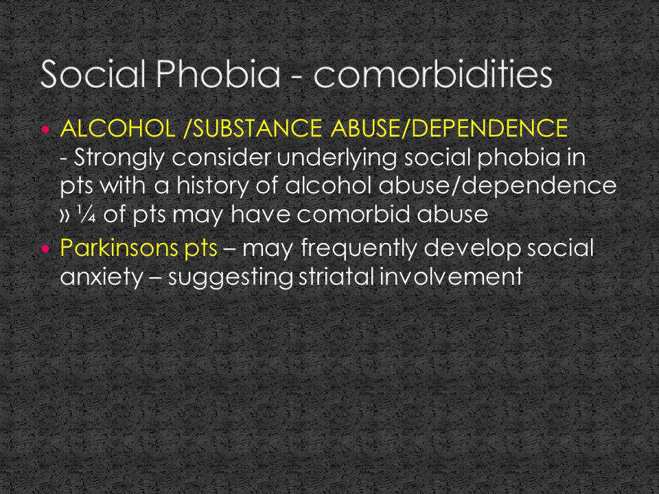 ALCOHOL /SUBSTANCE ABUSE/DEPENDENCE - Strongly consider underlying social phobia in pts with a history of alcohol abuse/dependence » ¼ of pts may have comorbid abuse Parkinsons pts – may frequently develop social anxiety – suggesting striatal involvement