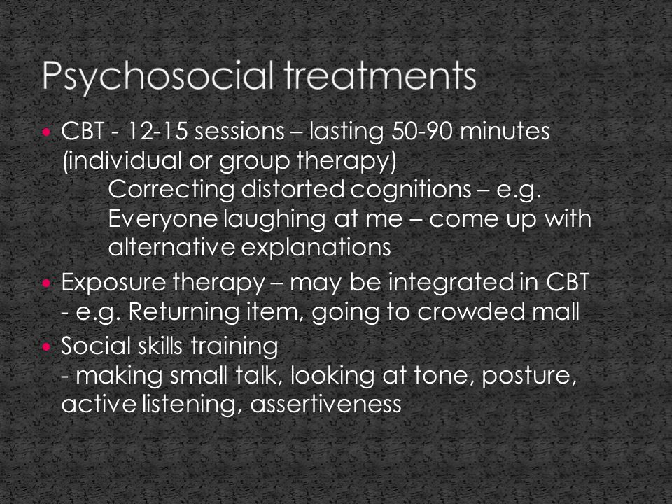 CBT - 12-15 sessions – lasting 50-90 minutes (individual or group therapy) Correcting distorted cognitions – e.g.