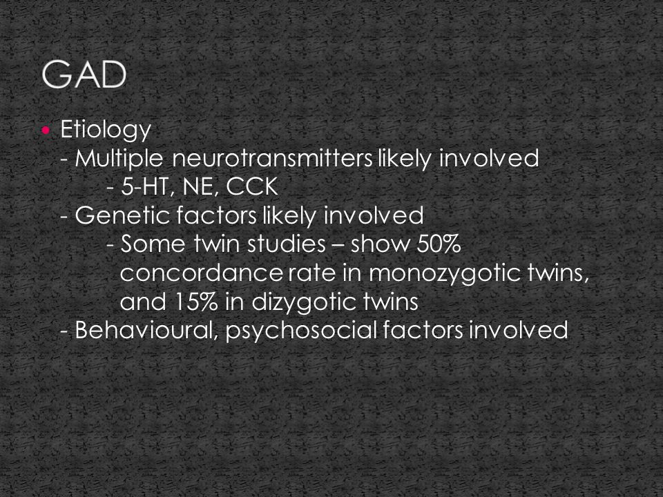 Etiology - Multiple neurotransmitters likely involved - 5-HT, NE, CCK - Genetic factors likely involved - Some twin studies – show 50% concordance rate in monozygotic twins, and 15% in dizygotic twins - Behavioural, psychosocial factors involved
