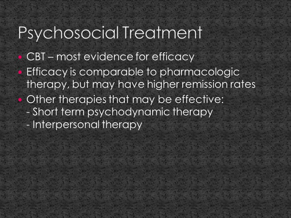 CBT – most evidence for efficacy Efficacy is comparable to pharmacologic therapy, but may have higher remission rates Other therapies that may be effective: - Short term psychodynamic therapy - Interpersonal therapy