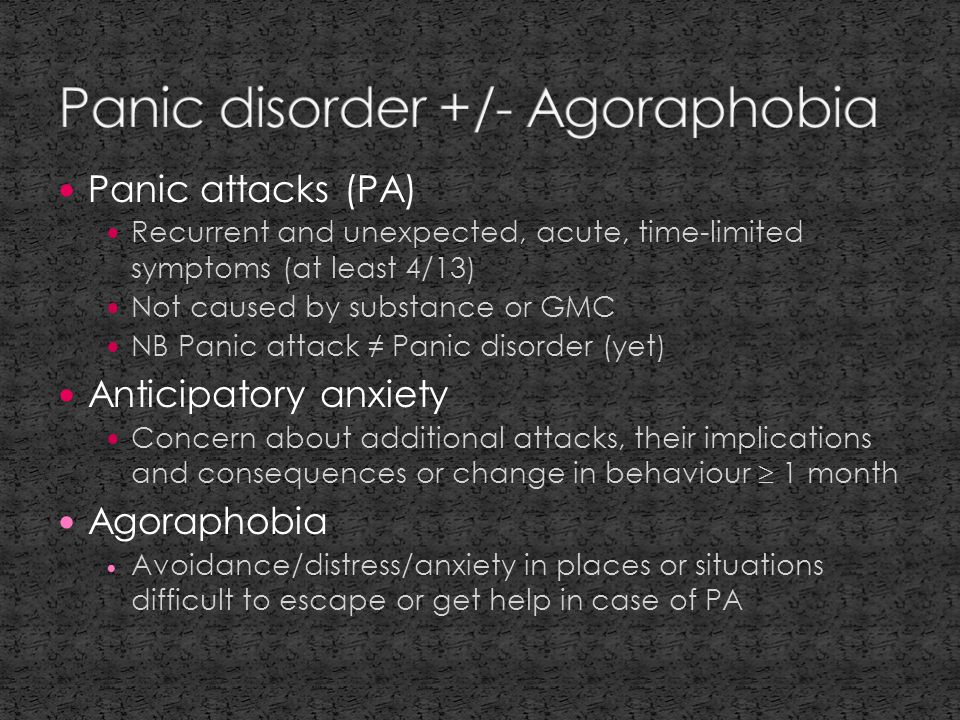 Panic attacks (PA) Recurrent and unexpected, acute, time-limited symptoms (at least 4/13) Not caused by substance or GMC NB Panic attack ≠ Panic disorder (yet) Anticipatory anxiety Concern about additional attacks, their implications and consequences or change in behaviour  1 month Agoraphobia Avoidance/distress/anxiety in places or situations difficult to escape or get help in case of PA