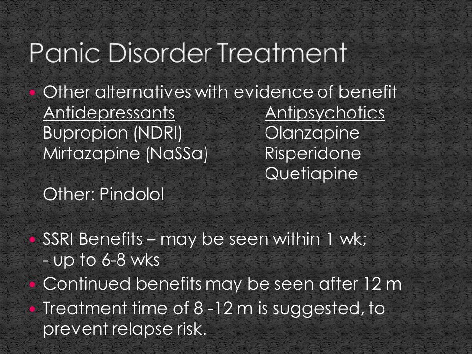Other alternatives with evidence of benefit AntidepressantsAntipsychotics Bupropion (NDRI)Olanzapine Mirtazapine (NaSSa)Risperidone Quetiapine Other: Pindolol SSRI Benefits – may be seen within 1 wk; - up to 6-8 wks Continued benefits may be seen after 12 m Treatment time of 8 -12 m is suggested, to prevent relapse risk.