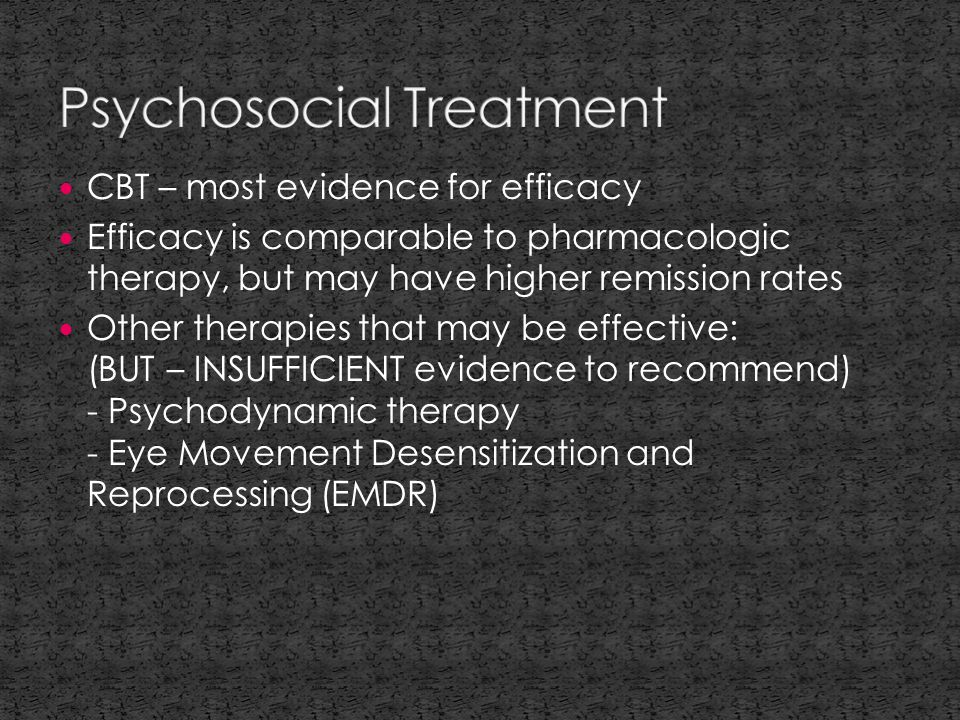 CBT – most evidence for efficacy Efficacy is comparable to pharmacologic therapy, but may have higher remission rates Other therapies that may be effective: (BUT – INSUFFICIENT evidence to recommend) - Psychodynamic therapy - Eye Movement Desensitization and Reprocessing (EMDR)