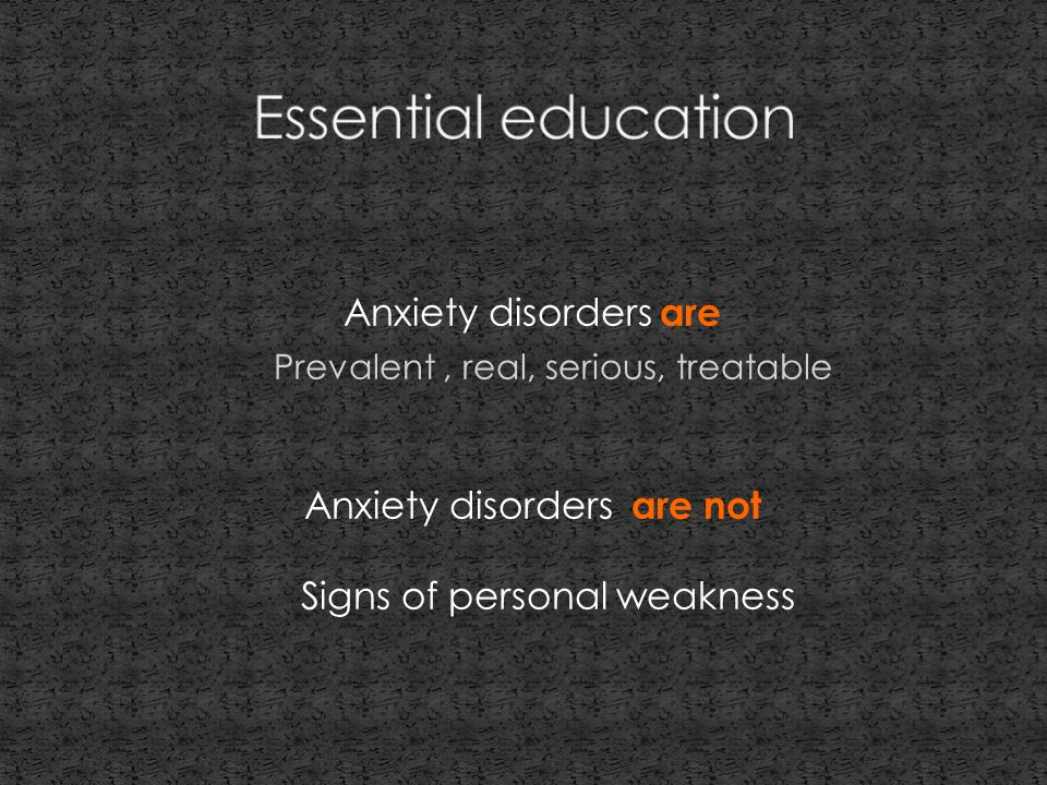Anxiety disorders are Prevalent, real, serious, treatable Anxiety disorders are not Signs of personal weakness