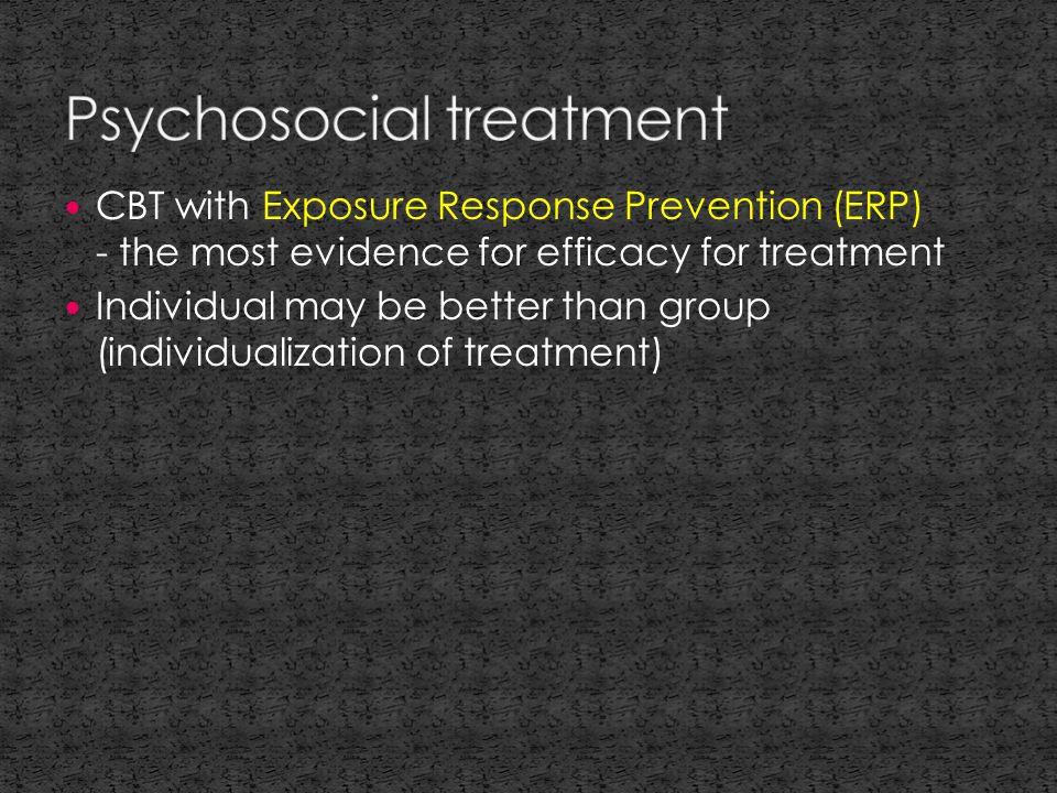 CBT with Exposure Response Prevention (ERP) - the most evidence for efficacy for treatment Individual may be better than group (individualization of treatment)