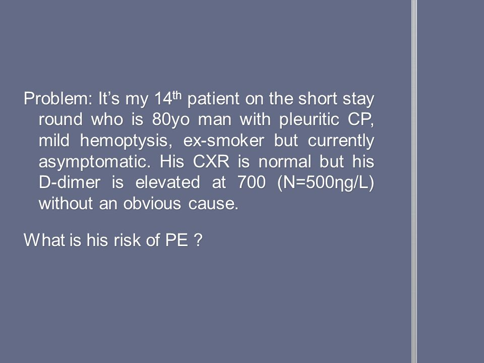 Problem: It's my 14 th patient on the short stay round who is 80yo man with pleuritic CP, mild hemoptysis, ex-smoker but currently asymptomatic.