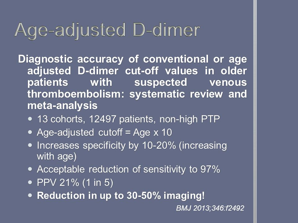 Diagnostic accuracy of conventional or age adjusted D-dimer cut-off values in older patients with suspected venous thromboembolism: systematic review and meta-analysis 13 cohorts, 12497 patients, non-high PTP 13 cohorts, 12497 patients, non-high PTP Age-adjusted cutoff = Age x 10 Age-adjusted cutoff = Age x 10 Increases specificity by 10-20% (increasing with age) Increases specificity by 10-20% (increasing with age) Acceptable reduction of sensitivity to 97% Acceptable reduction of sensitivity to 97% PPV 21% (1 in 5) PPV 21% (1 in 5) Reduction in up to 30-50% imaging.