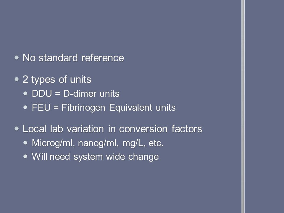 No standard reference No standard reference 2 types of units 2 types of units DDU = D-dimer units DDU = D-dimer units FEU = Fibrinogen Equivalent units FEU = Fibrinogen Equivalent units Local lab variation in conversion factors Local lab variation in conversion factors Microg/ml, nanog/ml, mg/L, etc.
