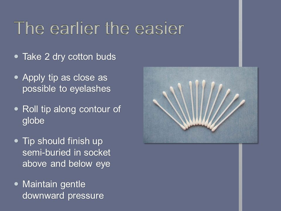 Take 2 dry cotton buds Take 2 dry cotton buds Apply tip as close as possible to eyelashes Apply tip as close as possible to eyelashes Roll tip along contour of globe Roll tip along contour of globe Tip should finish up semi-buried in socket above and below eye Tip should finish up semi-buried in socket above and below eye Maintain gentle downward pressure Maintain gentle downward pressure
