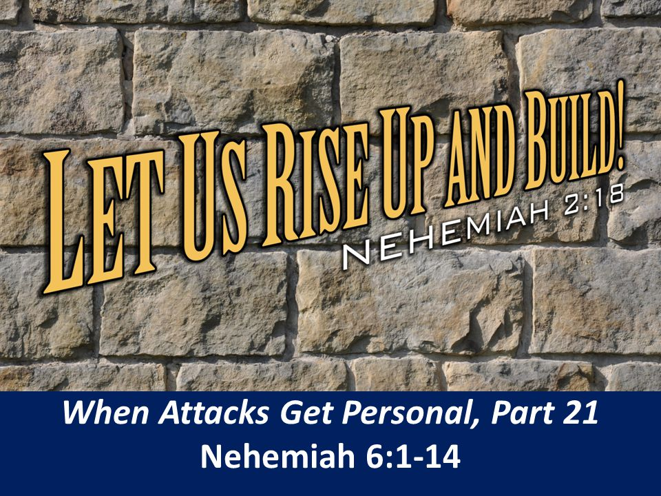 When Attacks Get Personal, Part 21 Nehemiah 6:1-14