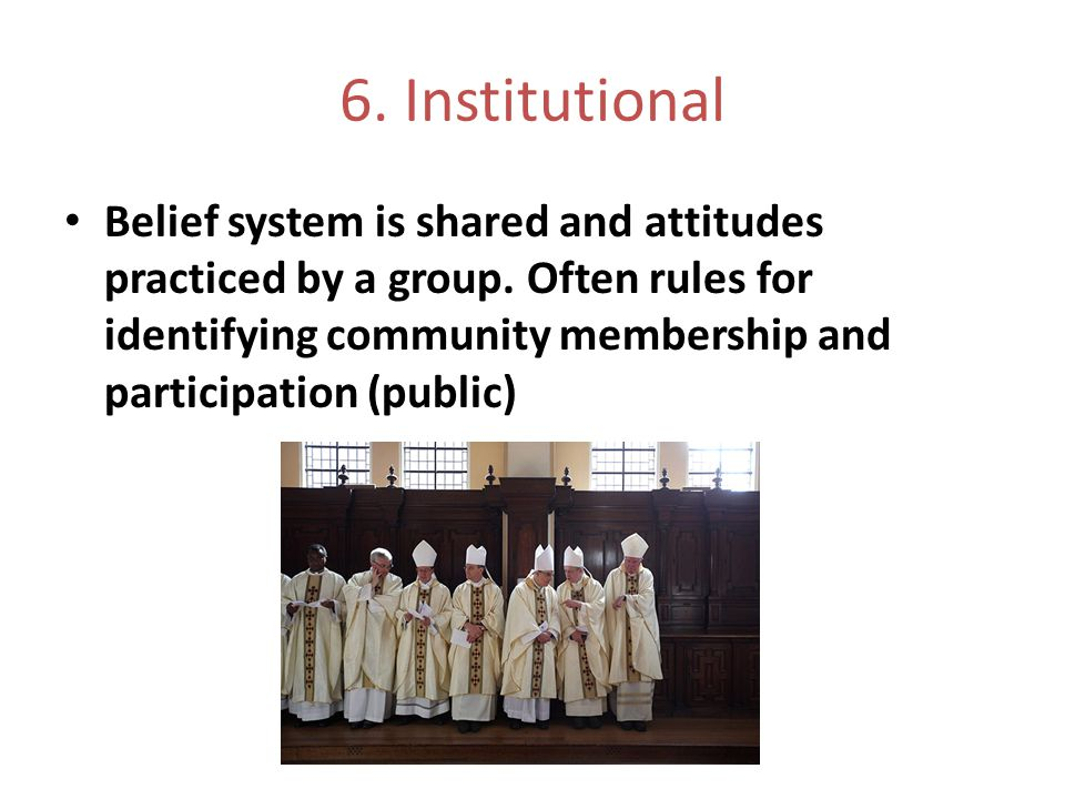 6. Institutional Belief system is shared and attitudes practiced by a group. Often rules for identifying community membership and participation (publi