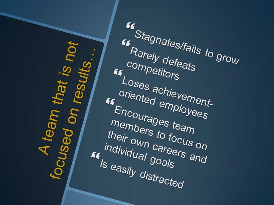 A team that is not focused on results…  Stagnates/fails to grow  Rarely defeats competitors  Loses achievement- oriented employees  Encourages tea