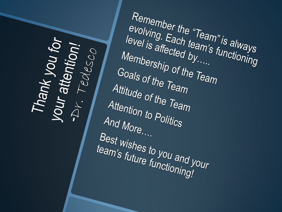 "Thank you for your attention! - Dr. Tedesco Remember the ""Team"" is always evolving. Each team's functioning level is affected by….. Membership of the"