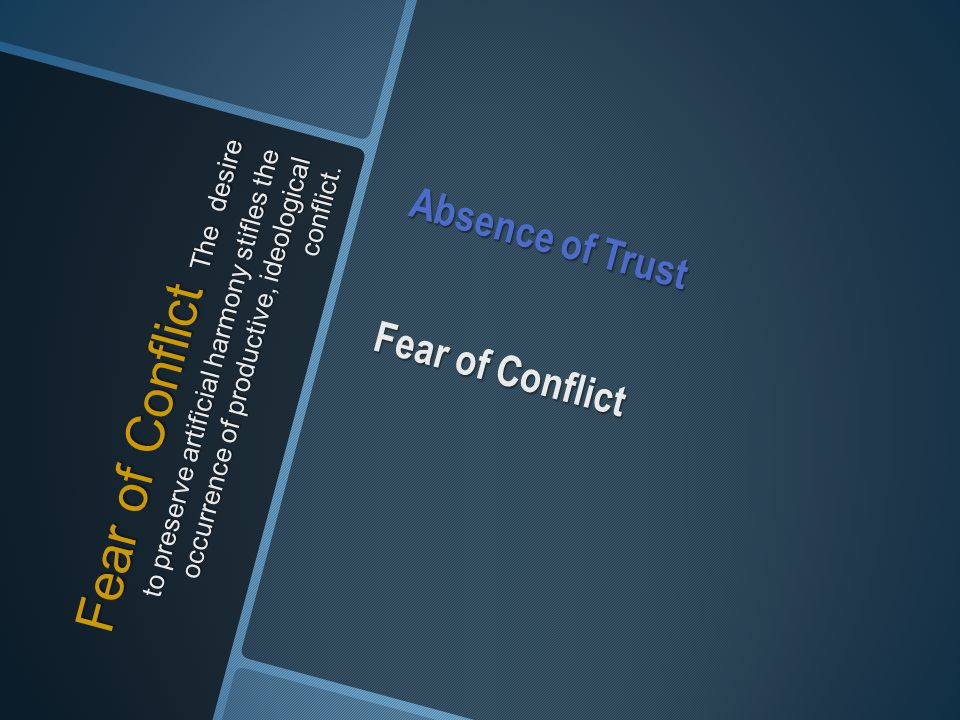 Fear of Conflict The desire to preserve artificial harmony stifles the occurrence of productive, ideological conflict. Absence of Trust Fear of Confli