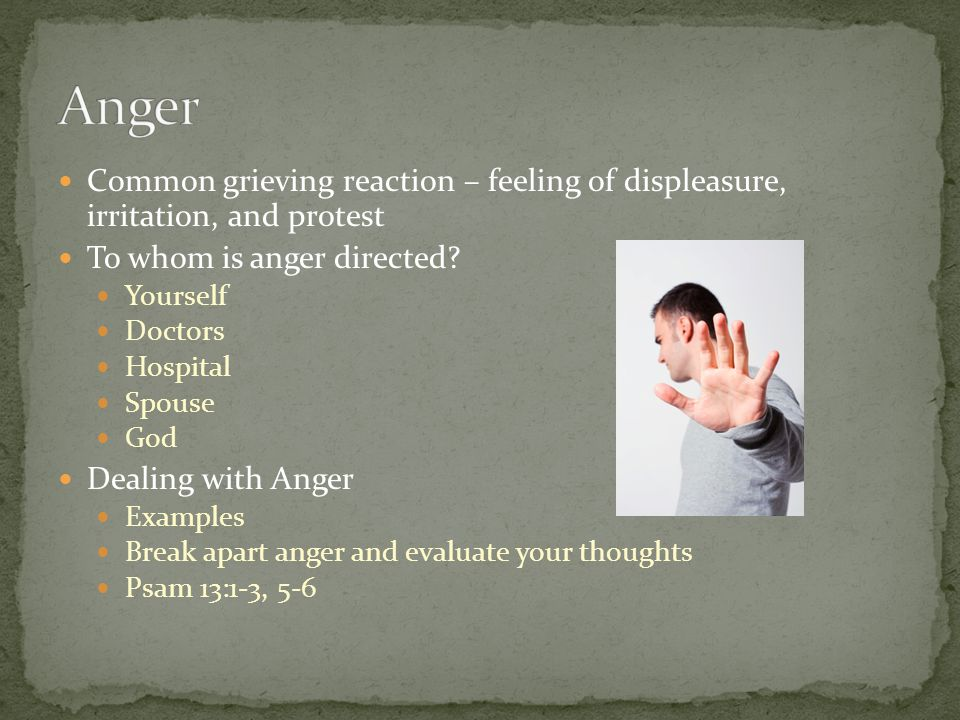 Common grieving reaction – feeling of displeasure, irritation, and protest To whom is anger directed? Yourself Doctors Hospital Spouse God Dealing wit