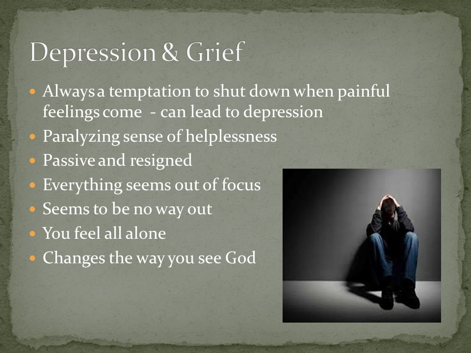 Always a temptation to shut down when painful feelings come - can lead to depression Paralyzing sense of helplessness Passive and resigned Everything