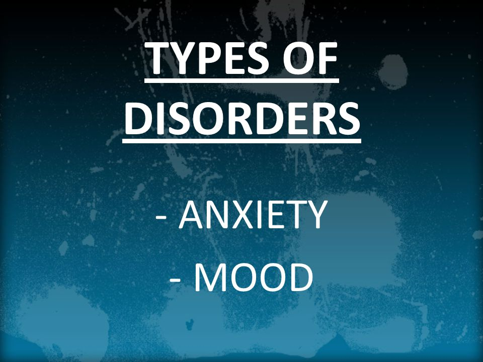 TYPES OF DISORDERS - ANXIETY - MOOD