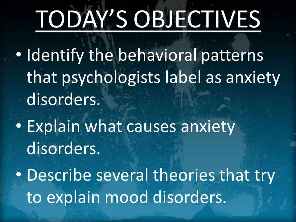 TODAY'S OBJECTIVES Identify the behavioral patterns that psychologists label as anxiety disorders.