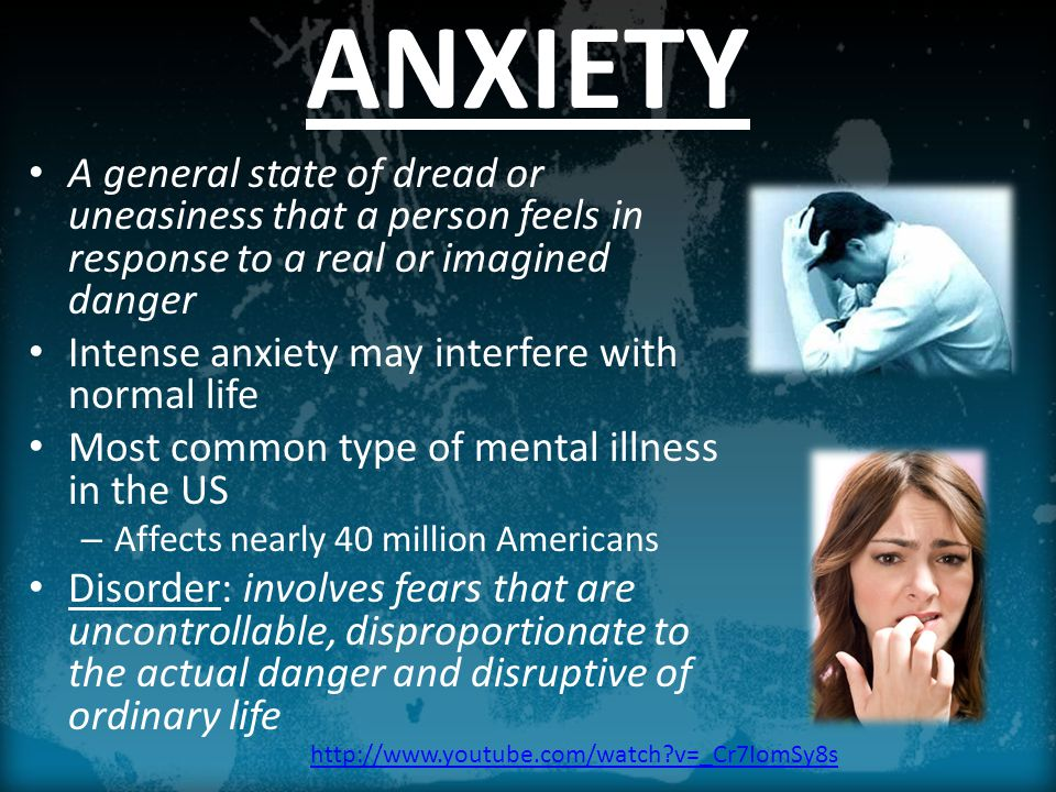 ANXIETY A general state of dread or uneasiness that a person feels in response to a real or imagined danger Intense anxiety may interfere with normal life Most common type of mental illness in the US – Affects nearly 40 million Americans Disorder: involves fears that are uncontrollable, disproportionate to the actual danger and disruptive of ordinary life http://www.youtube.com/watch v=_Cr7IomSy8s