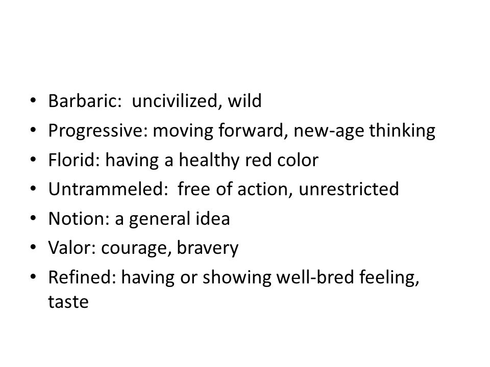 Barbaric: uncivilized, wild Progressive: moving forward, new-age thinking Florid: having a healthy red color Untrammeled: free of action, unrestricted