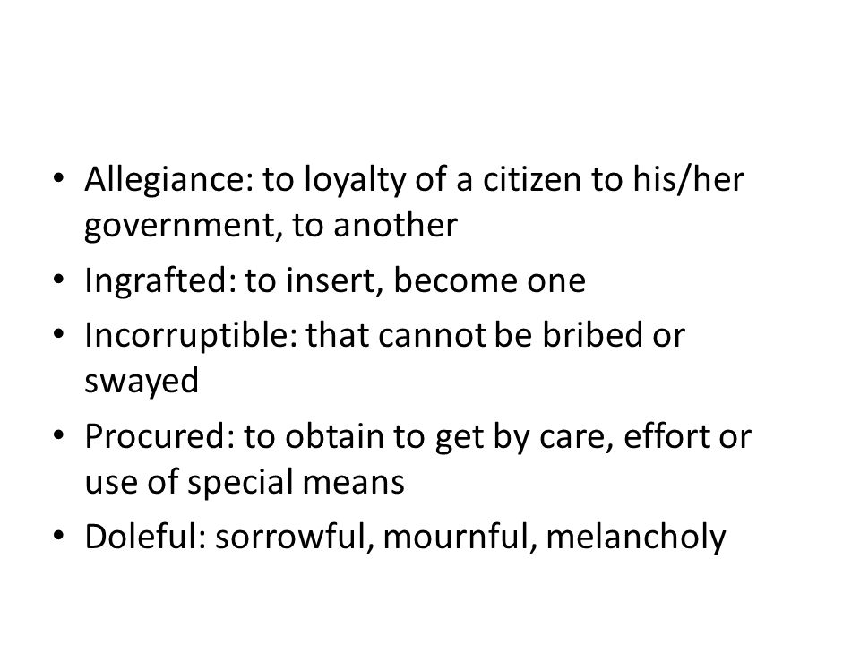 Allegiance: to loyalty of a citizen to his/her government, to another Ingrafted: to insert, become one Incorruptible: that cannot be bribed or swayed