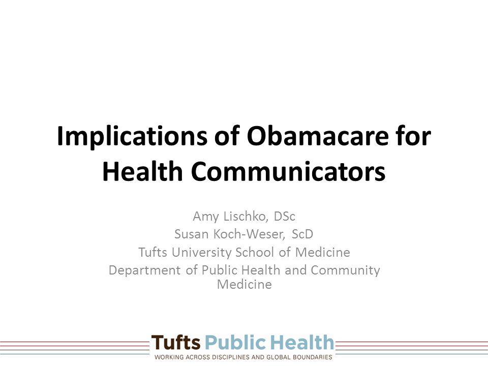 Implications of Obamacare for Health Communicators Amy Lischko, DSc Susan Koch-Weser, ScD Tufts University School of Medicine Department of Public Health and Community Medicine