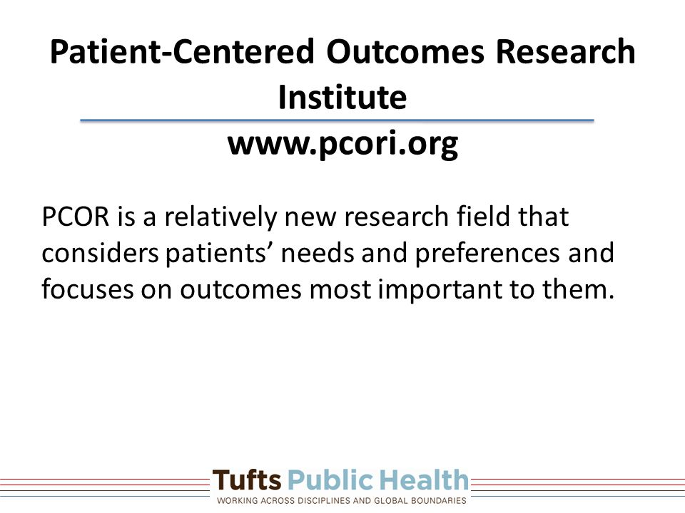 Patient-Centered Outcomes Research Institute www.pcori.org PCOR is a relatively new research field that considers patients' needs and preferences and focuses on outcomes most important to them.