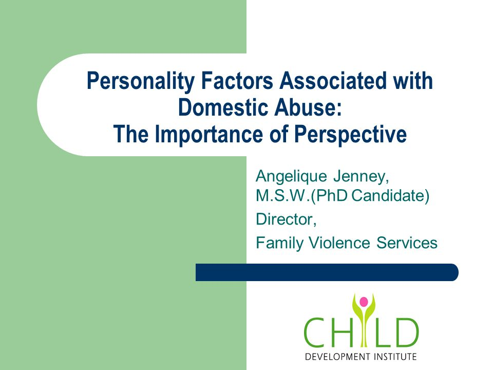 Personality Factors Associated with Domestic Abuse: The Importance of Perspective Angelique Jenney, M.S.W.(PhD Candidate) Director, Family Violence Services