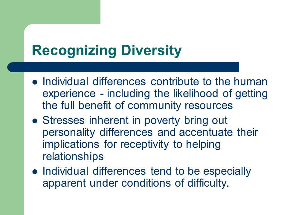 Recognizing Diversity Individual differences contribute to the human experience - including the likelihood of getting the full benefit of community resources Stresses inherent in poverty bring out personality differences and accentuate their implications for receptivity to helping relationships Individual differences tend to be especially apparent under conditions of difficulty.