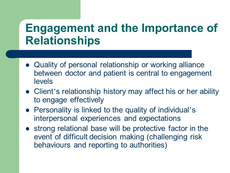 Engagement and the Importance of Relationships Quality of personal relationship or working alliance between doctor and patient is central to engagement levels Client ' s relationship history may affect his or her ability to engage effectively Personality is linked to the quality of individual ' s interpersonal experiences and expectations strong relational base will be protective factor in the event of difficult decision making (challenging risk behaviours and reporting to authorities)