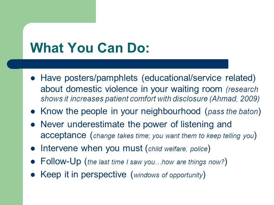What You Can Do: Have posters/pamphlets (educational/service related) about domestic violence in your waiting room (research shows it increases patient comfort with disclosure (Ahmad, 2009) Know the people in your neighbourhood ( pass the baton ) Never underestimate the power of listening and acceptance ( change takes time; you want them to keep telling you ) Intervene when you must ( child welfare, police ) Follow-Up ( the last time I saw you…how are things now.