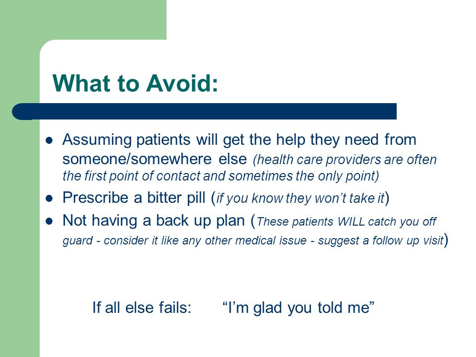 What to Avoid: Assuming patients will get the help they need from someone/somewhere else (health care providers are often the first point of contact and sometimes the only point) Prescribe a bitter pill ( if you know they won't take it ) Not having a back up plan ( These patients WILL catch you off guard - consider it like any other medical issue - suggest a follow up visit ) If all else fails: I'm glad you told me